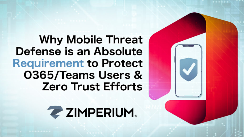Why Mobile Threat Defense is an Absolute Requirement to Protect O365/Teams Users & Zero Trust Efforts